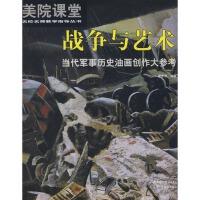 美院课堂名校名师教学指导丛书 战争与艺术 当代军事历史油画创作大参考9787805013855