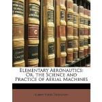 【预订】Elementary Aeronautics: Or, the Science and Practice of